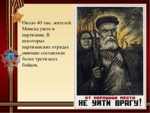 Около 40 тыс. жителей Минска ушло в партизаны. В некоторых партизанских отряд