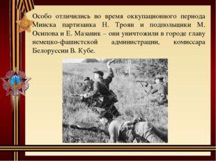 Особо отличились во время оккупационного периода Минска партизанка Н. Троян и