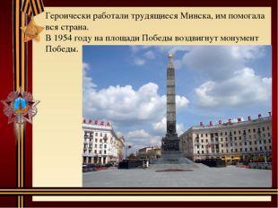 Героически работали трудящиеся Минска, им помогала вся страна. В 1954 году на