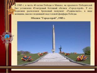В 1985 г, в честь 40-летия Победы в Минске, на проспекте Победителей был уста