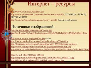 Интернет – ресурсы http://www.warheroes.ru/Minsk.asp http://www.gelenaminsk.c