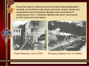 Город был просто опоясан целой системой концентрационных лагерей, где погибли