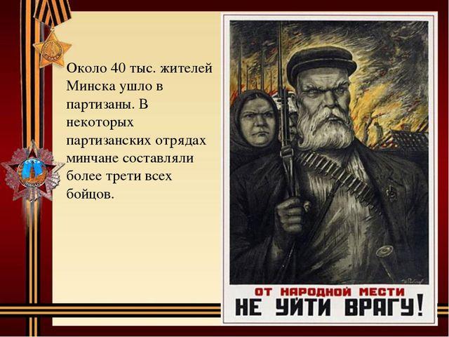 Около 40 тыс. жителей Минска ушло в партизаны. В некоторых партизанских отряд...