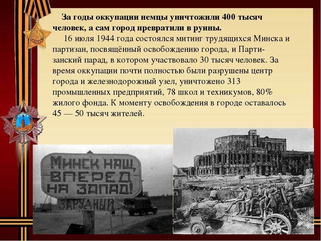 За годы оккупации немцы уничтожили 400 тысяч человек, а сам город превратили...