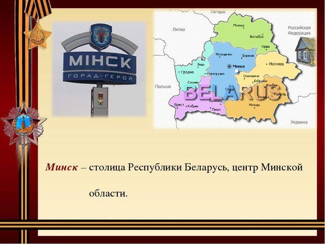 Минск – столица Республики Беларусь, центр Минской области.