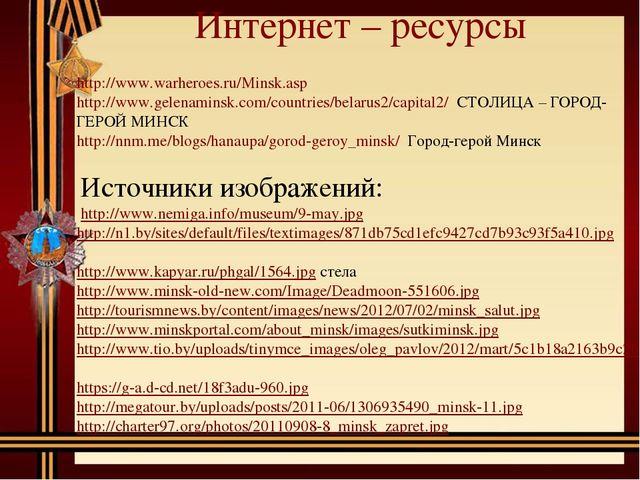 Интернет – ресурсы http://www.warheroes.ru/Minsk.asp http://www.gelenaminsk.c...