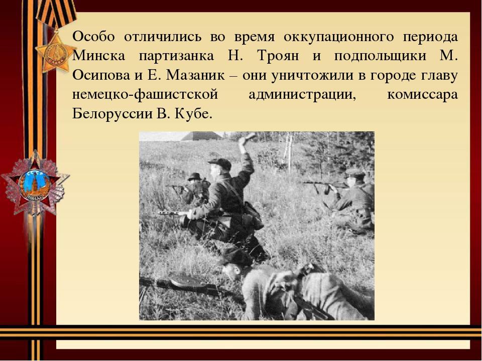 Особо отличились во время оккупационного периода Минска партизанка Н. Троян и...