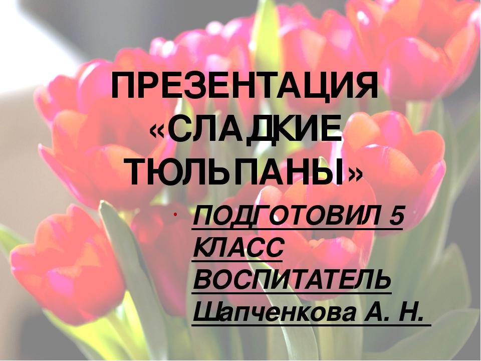 ПРЕЗЕНТАЦИЯ «СЛАДКИЕ ТЮЛЬПАНЫ» ПОДГОТОВИЛ 5 КЛАСС ВОСПИТАТЕЛЬ Шапченкова А. Н.