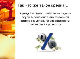 Так что же такое кредит… Кредит – (лат. сreditum – ссуда) – ссуда в денежной