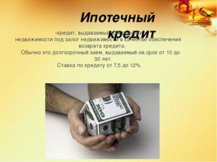 Ипотечный кредит -кредит, выдаваемый для покупки недвижимости под залог недви