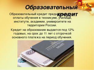 Образовательный кредит Образовательный кредит предназначен для оплаты обучени