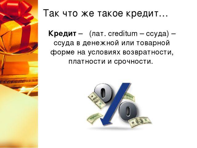 Так что же такое кредит… Кредит – (лат. сreditum – ссуда) – ссуда в денежной...