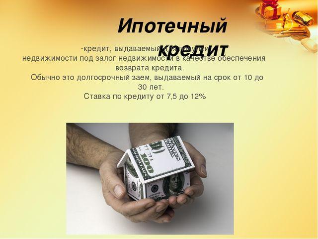 Ипотечный кредит -кредит, выдаваемый для покупки недвижимости под залог недви...