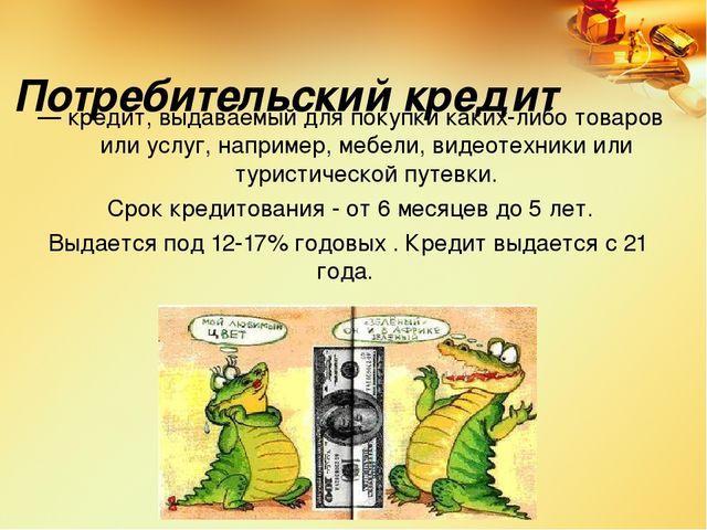 Потребительский кредит — кредит, выдаваемый для покупки каких-либо товаров ил...