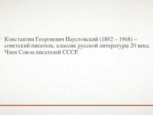 Константин Георгиевич Паустовский (1892 – 1968) – советский писатель, классик
