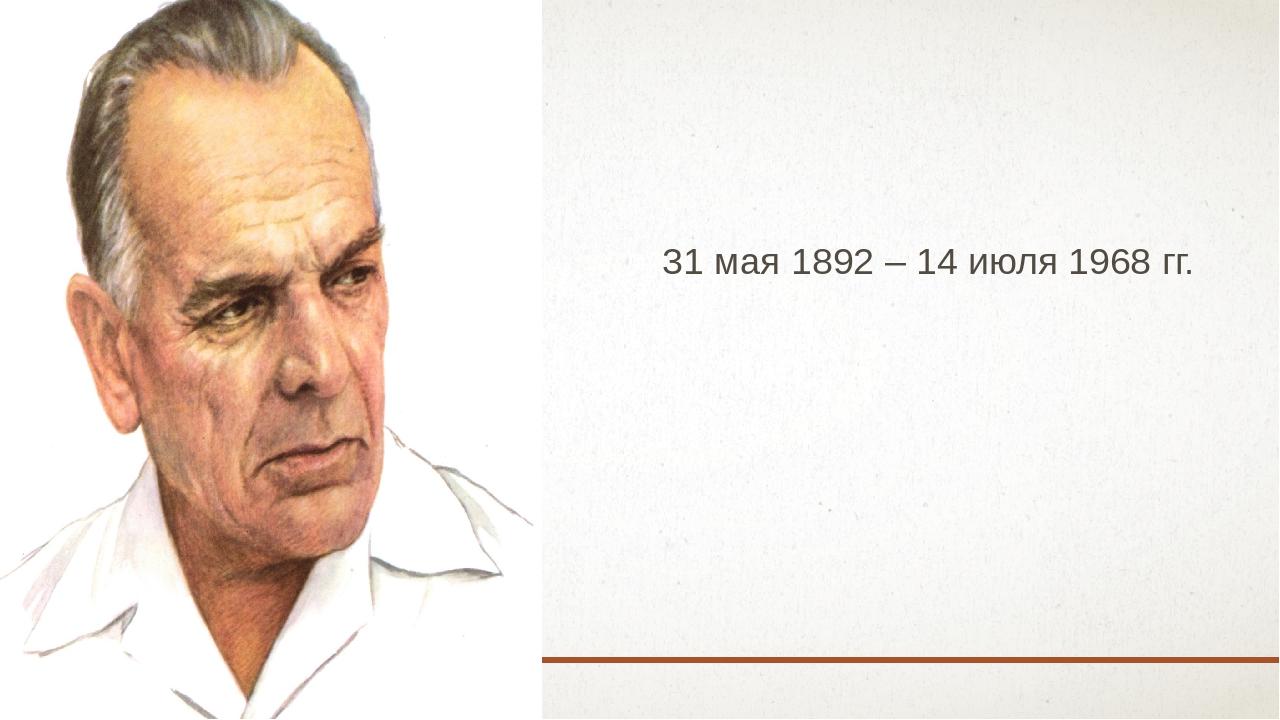31 мая 1892 – 14 июля 1968 гг.