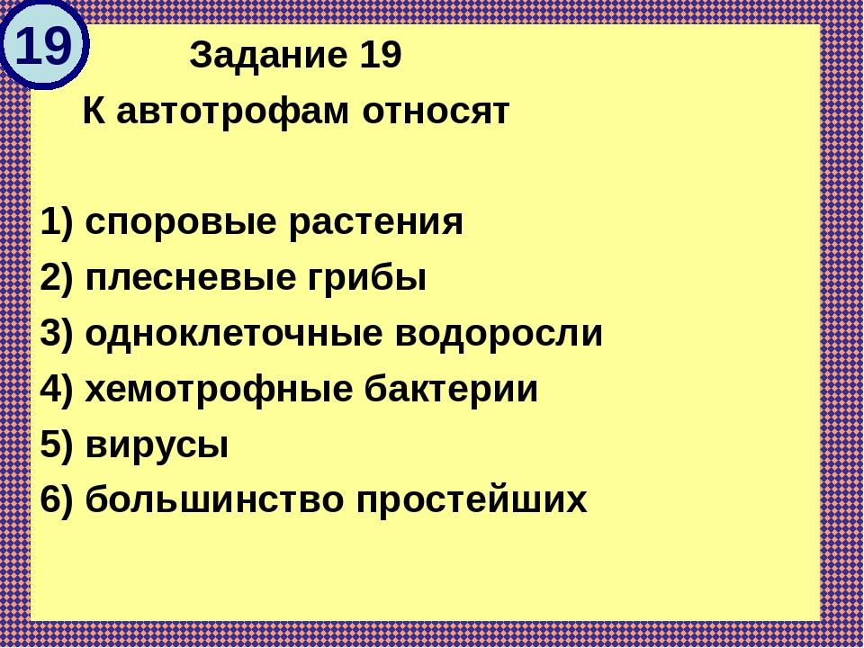 Задание 19 К автотрофам относят  1) споровые растения 2) плесневые грибы 3)...