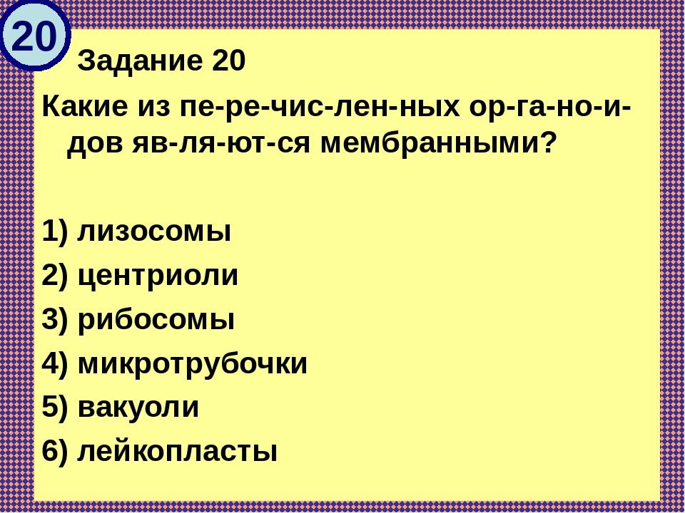 Задание 20 Какие из перечисленных органоидов являются мембранными...