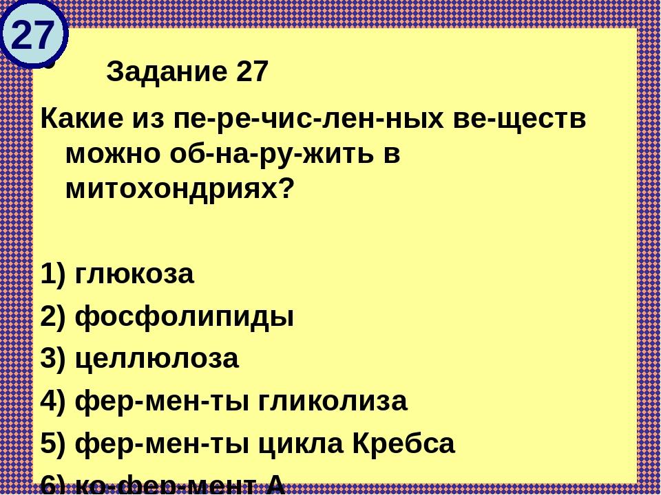 Задание 27 Какие из перечисленных веществ можно обнаружить в митохон...