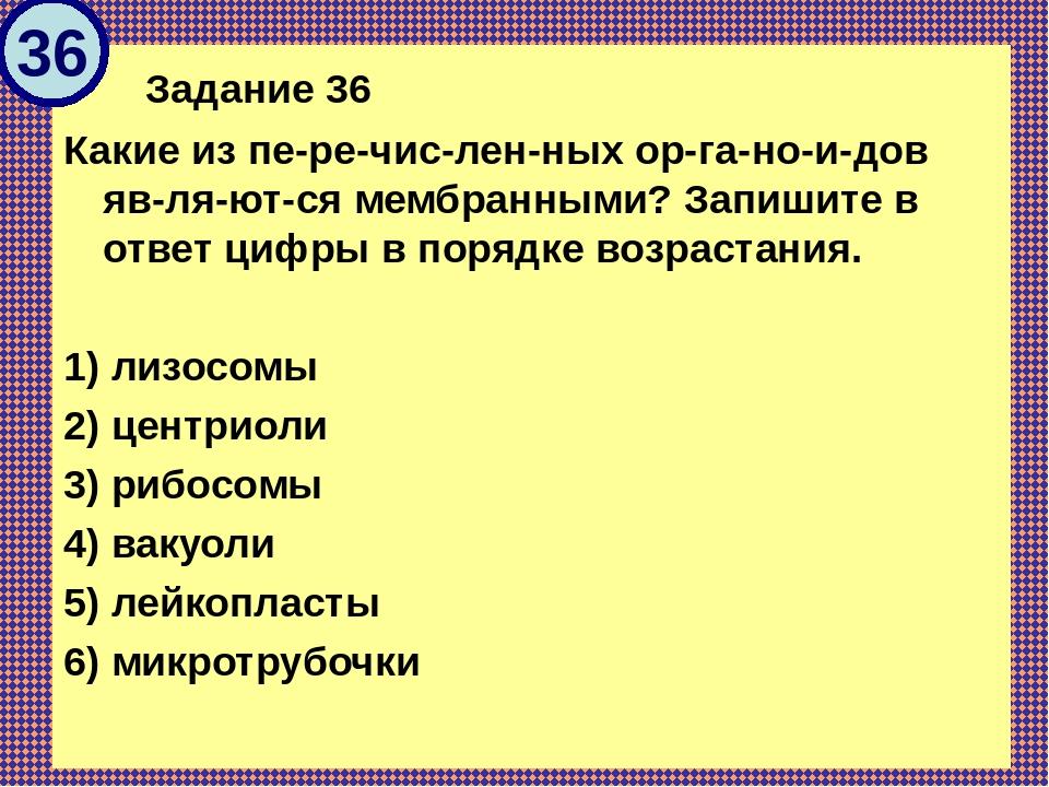 Задание 36 Какие из перечисленных органоидов являются мембранными...