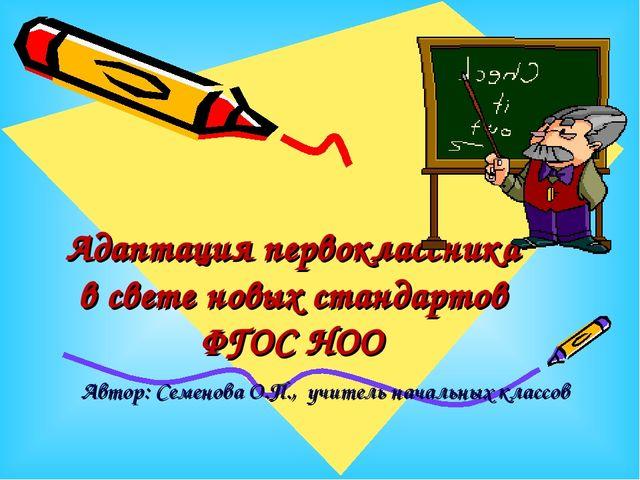 Адаптация первоклассника в свете новых стандартов ФГОС НОО Автор: Семенова О....