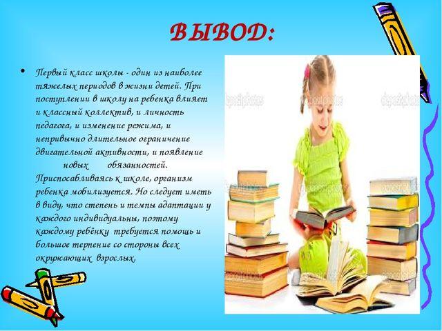 ВЫВОД: Первый класс школы - один из наиболее тяжелых периодов в жизни детей....