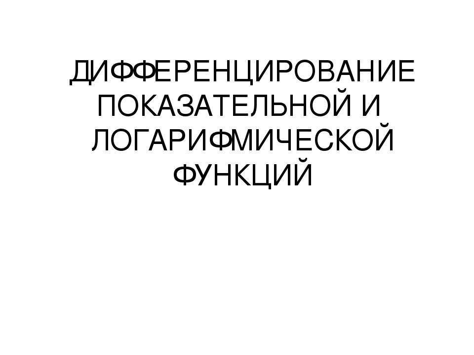 ДИФФЕРЕНЦИРОВАНИЕ ПОКАЗАТЕЛЬНОЙ И ЛОГАРИФМИЧЕСКОЙ ФУНКЦИЙ