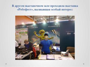 В другом выставочном зале проходила выставка «Робофест», вызвывшая особый инт