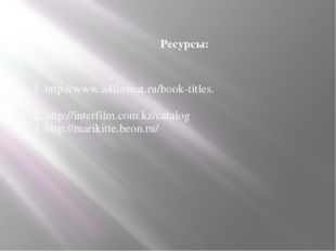Ресурсы: 1. http://www.a4format.ru/book-titles. 2. http://interfilm.com.kz/ca