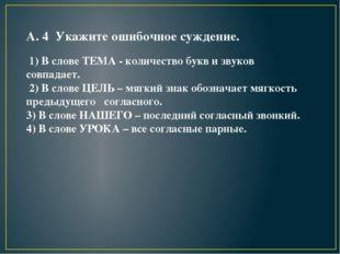 А. 4 Укажите ошибочное суждение. 1) В слове ТЕМА - количество букв и звуков с
