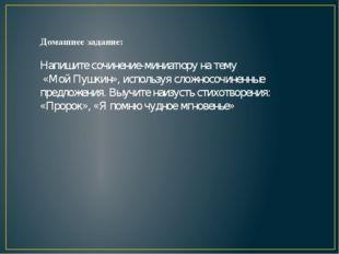 Домашнее задание: Напишите сочинение-миниатюру на тему «Мой Пушкин», использу