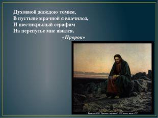 Духовной жаждою томим, В пустыне мрачной я влачился, И шестикрылый серафим На