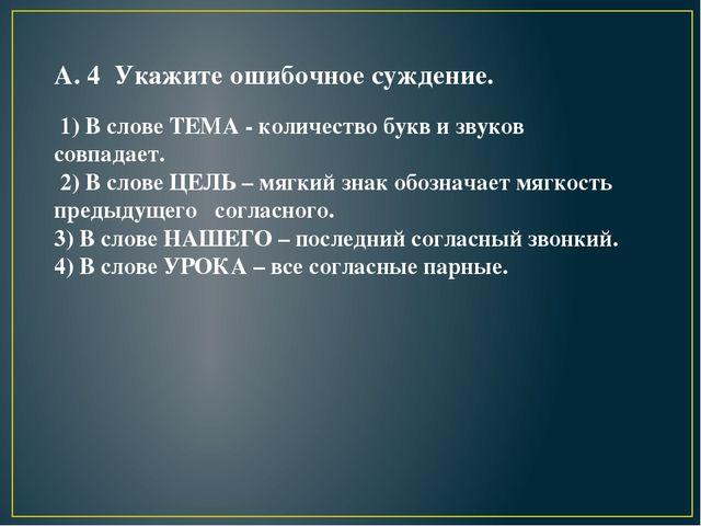 А. 4 Укажите ошибочное суждение. 1) В слове ТЕМА - количество букв и звуков с...