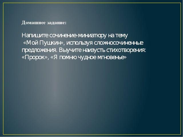 Домашнее задание: Напишите сочинение-миниатюру на тему «Мой Пушкин», использу...
