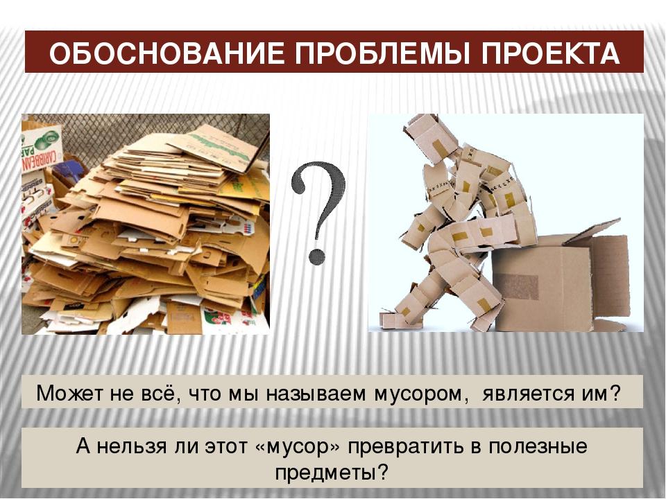 ОБОСНОВАНИЕ ПРОБЛЕМЫ ПРОЕКТА Может не всё, что мы называем мусором, является...
