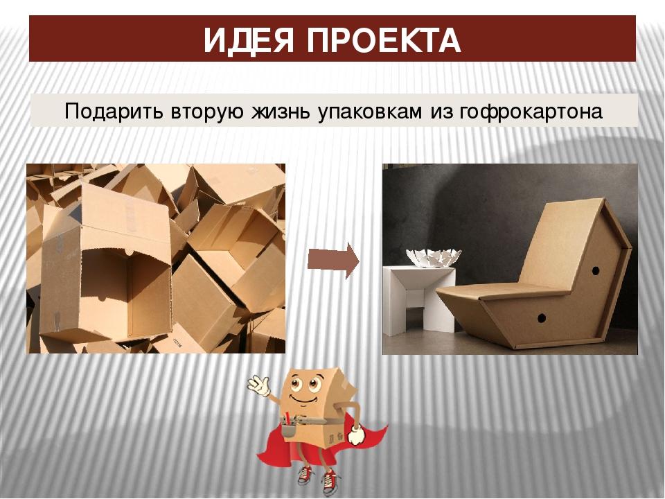 ИДЕЯ ПРОЕКТА Подарить вторую жизнь упаковкам из гофрокартона
