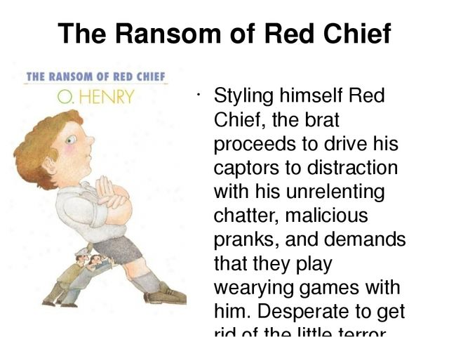 ransom of red chief essay The outcome can be just preposterous, as in the comical short story the ransom of red chief by o henry in this story, sam and bill are two-bit con men who need money to pull off a scheme the con men are faced with unexpected obstacles that cause them to take extreme measures to obtain what they want.