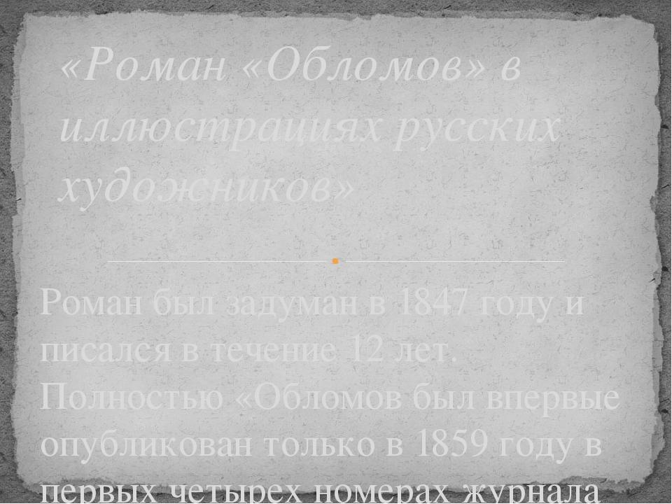 Роман был задуман в 1847 году и писался в течение 12 лет. Полностью «Обломов...