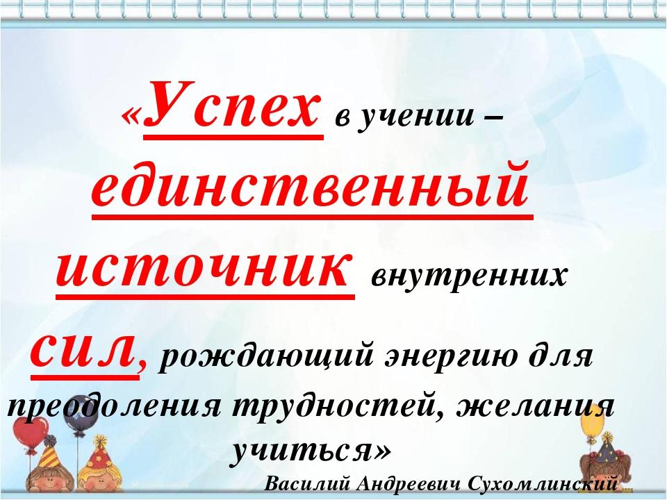 «Успех в учении – единственный источник внутренних сил, рождающий энергию дл...