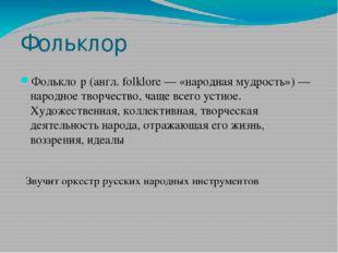 Фольклор Фолькло́р (англ. folklore — «народная мудрость») — народное творчест
