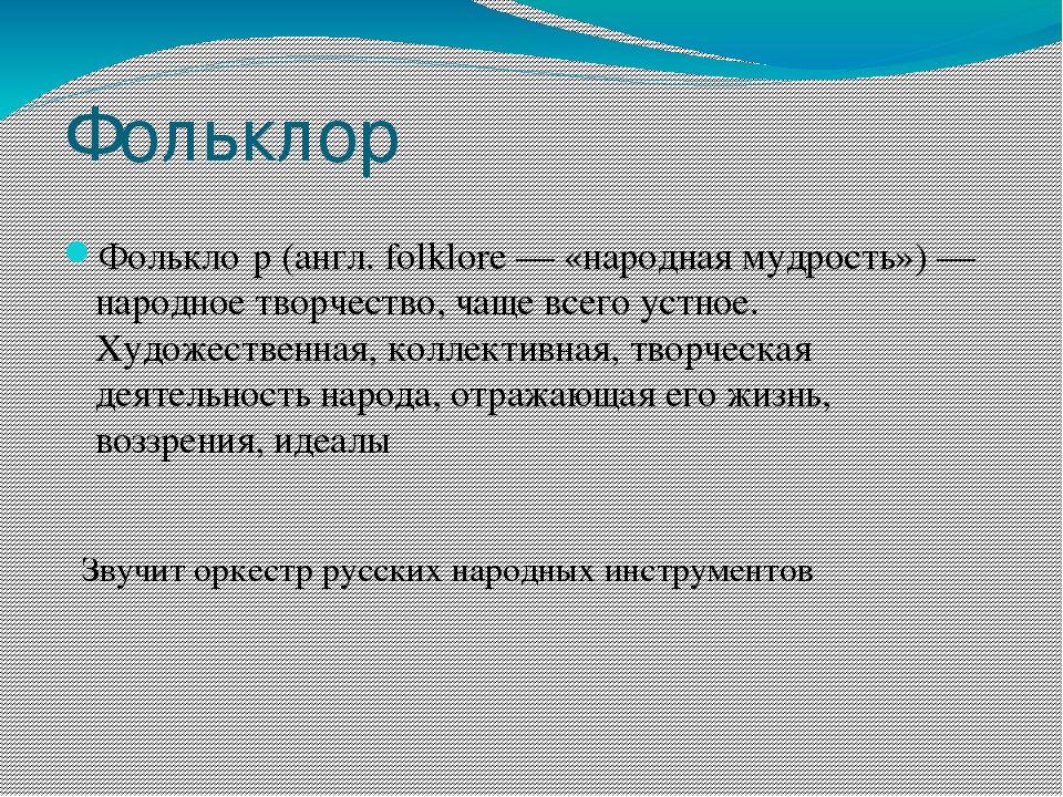 Фольклор Фолькло́р (англ. folklore — «народная мудрость») — народное творчест...