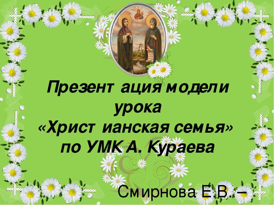 Презентация модели урока «Христианская семья» по УМК А. Кураева Смирнова Е.В....
