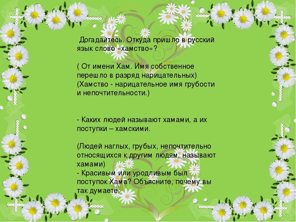 Догадайтесь. Откуда пришло в русский язык слово «хамство»? ( От имени Хам. И...