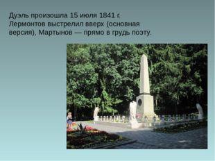 Дуэль произошла 15июля 1841 г. Лермонтов выстрелил вверх (основная версия),