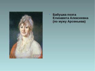 Бабушка поэта Елизавета Алексеевна (по мужу Арсеньева)