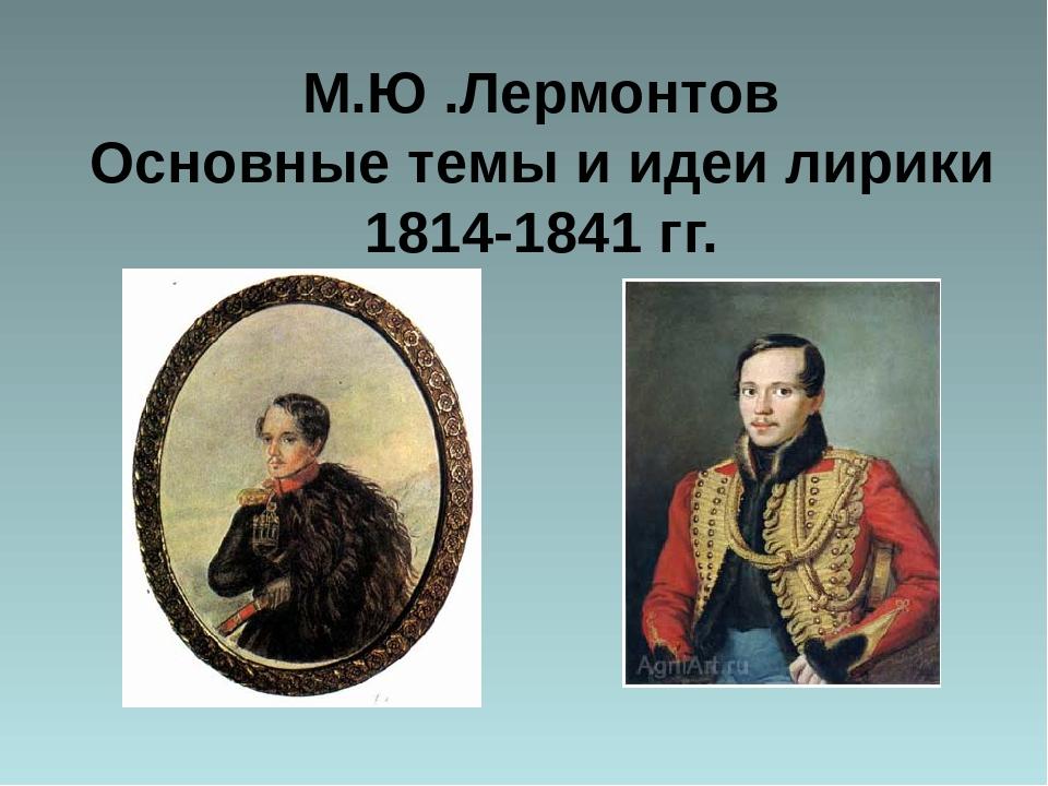 М.Ю .Лермонтов Основные темы и идеи лирики 1814-1841 гг.