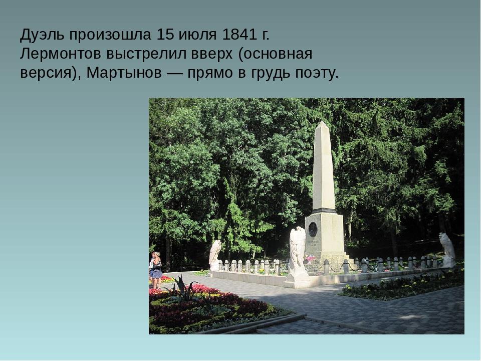 Дуэль произошла 15июля 1841 г. Лермонтов выстрелил вверх (основная версия),...
