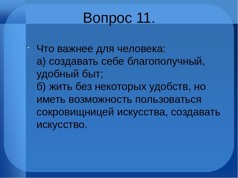 Вопрос 11. Что важнее для человека: а) создавать себе благополучный, удобный...