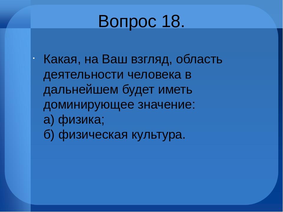 Вопрос 18. Какая, на Ваш взгляд, область деятельности человека в дальнейшем б...