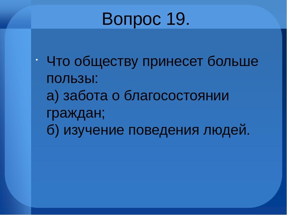 Вопрос 19. Что обществу принесет больше пользы: а) забота о благосостоянии г...